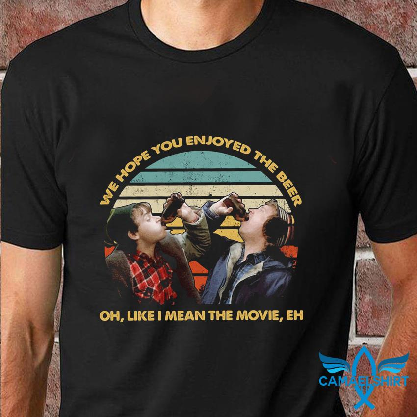We hope you enjoyed the beer oh like i mean the movie eh t-shirt