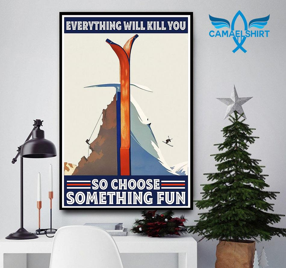 Climbing Skiing everything will kill you so choose something fun poster