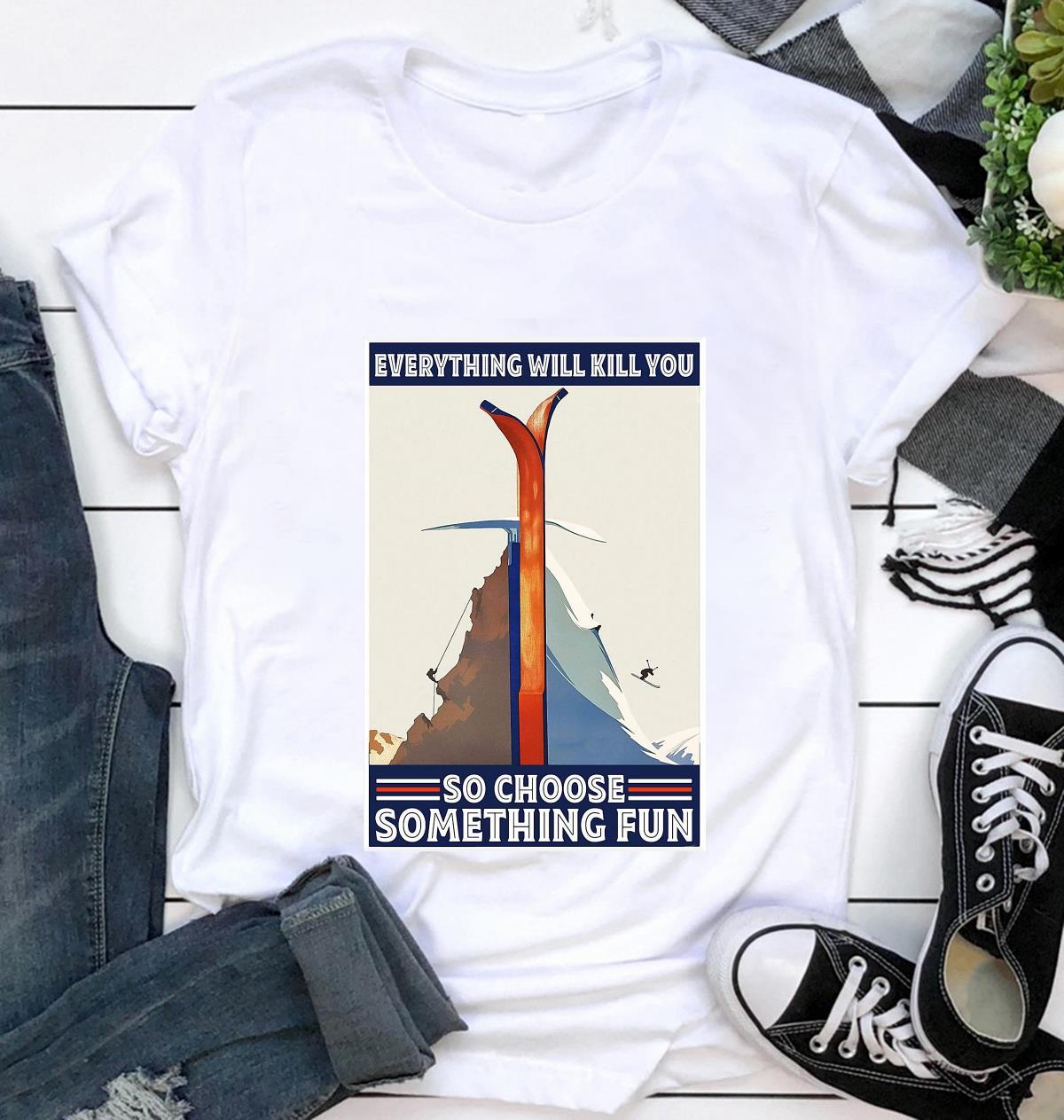 Climbing Skiing everything will kill you so choose something fun poster t-shirt