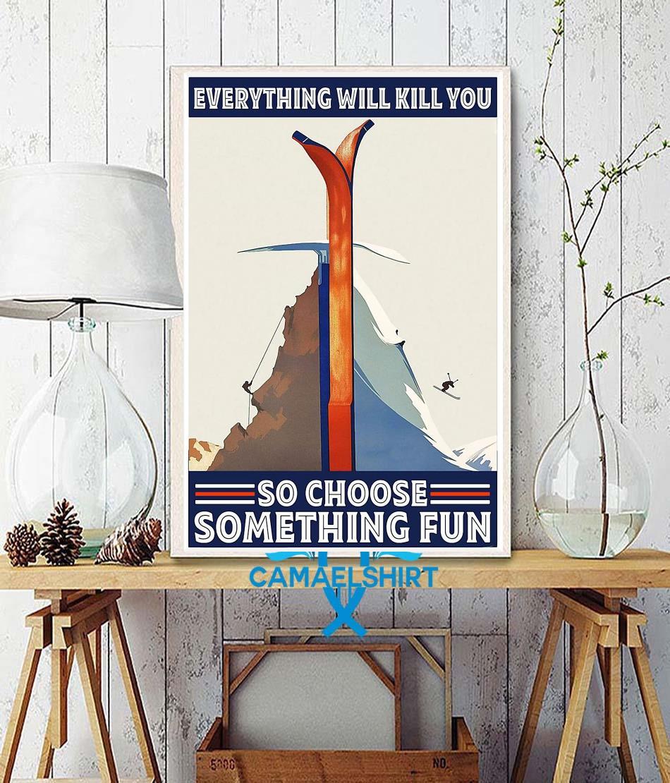 Climbing Skiing everything will kill you so choose something fun poster wall decor