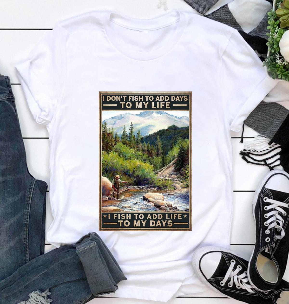 I don't fish to add days to my life I fish to add life to my days canvas t-shirt