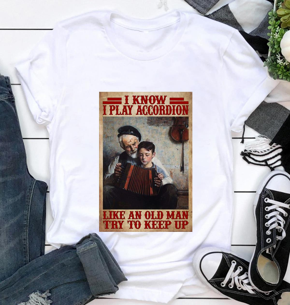 I know I play accordion like an old man try to keep up poster t-shirt