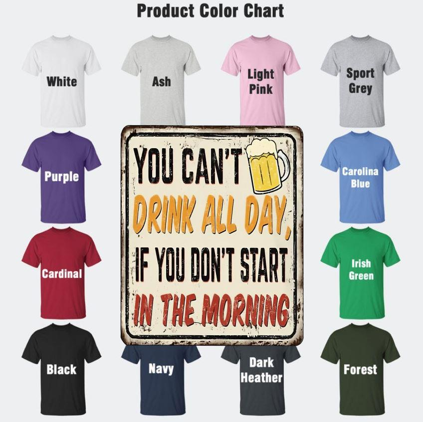 You can't drink all day if you don't start in the morning beer lovers t-s Camaelshirt Color chart
