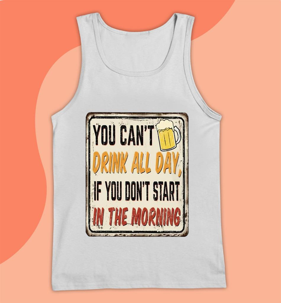 You can't drink all day if you don't start in the morning beer lovers t-s Tank top