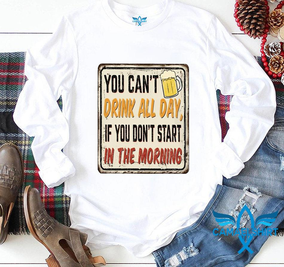 You can't drink all day if you don't start in the morning beer lovers t-s longsleeve