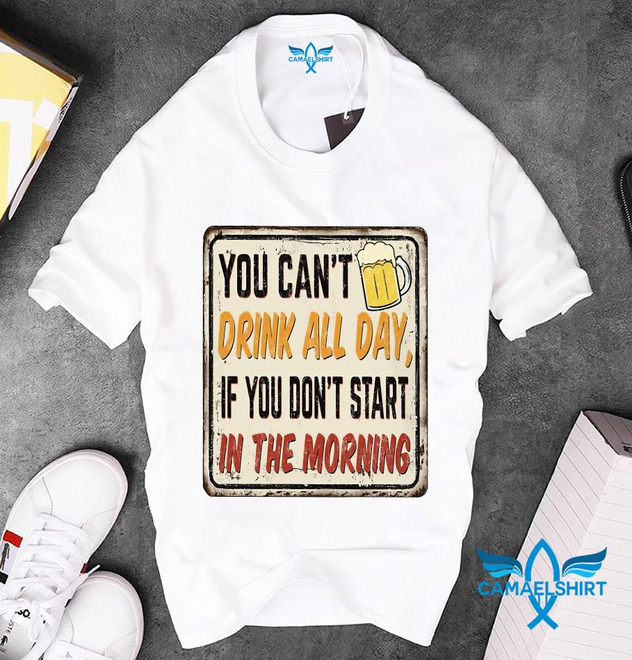 You can't drink all day if you don't start in the morning beer lovers t-s unisex