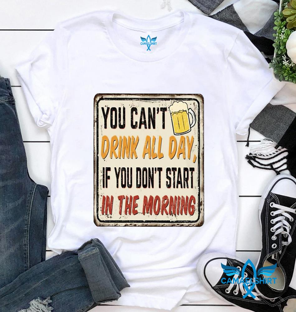 You can't drink all day if you don't start in the morning beer lovers t-shirt