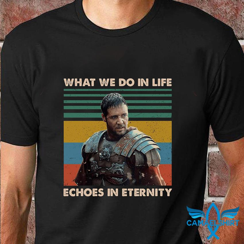 Gladiator what we do in life echoes in eternity vintage shirt