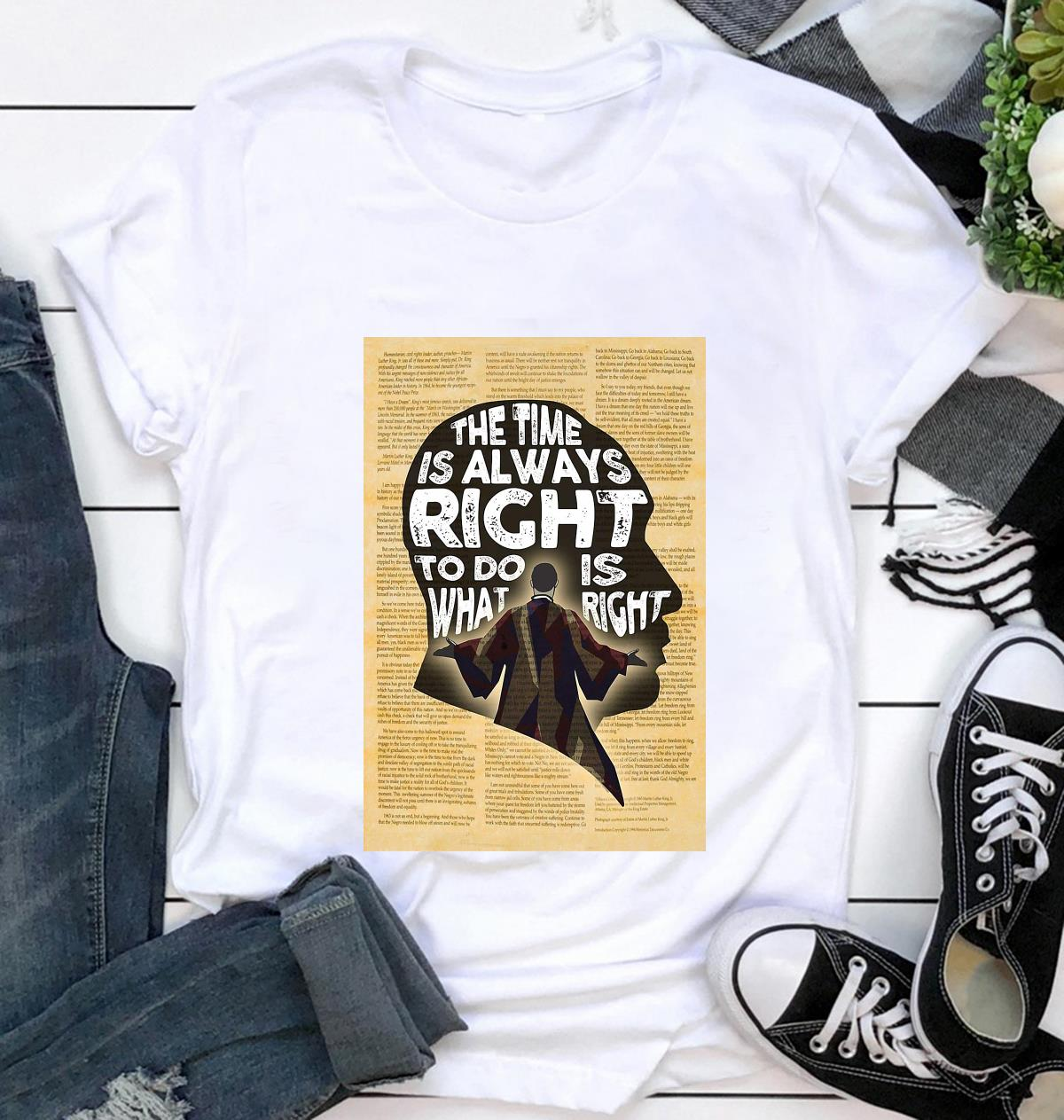 Martin Luther King the time is always right to do what is right poster t-shirt