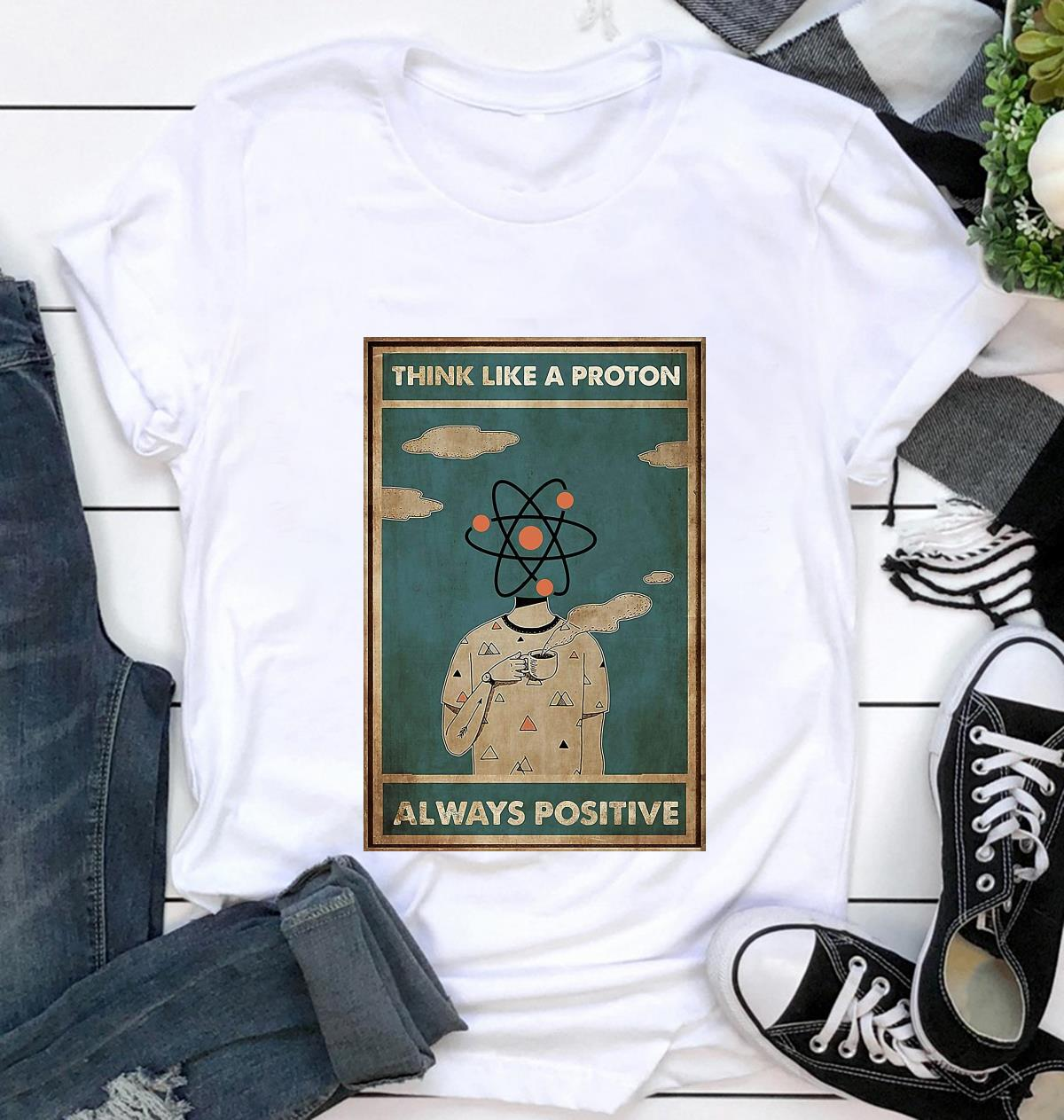 Scientist think like a proton always positive poster t-shirt