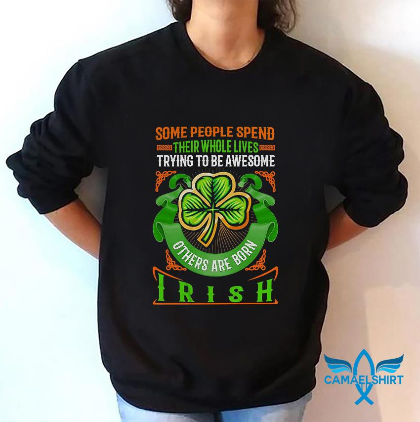 Some people spend their whole lives trying to be awesome others are born Irish t-s sweatshirt
