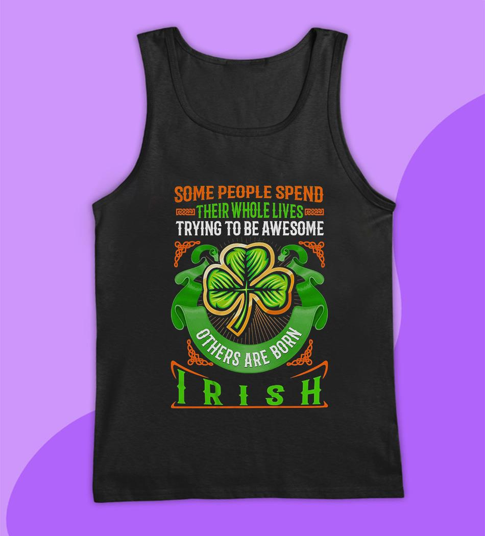 Some people spend their whole lives trying to be awesome others are born Irish t-s tank top