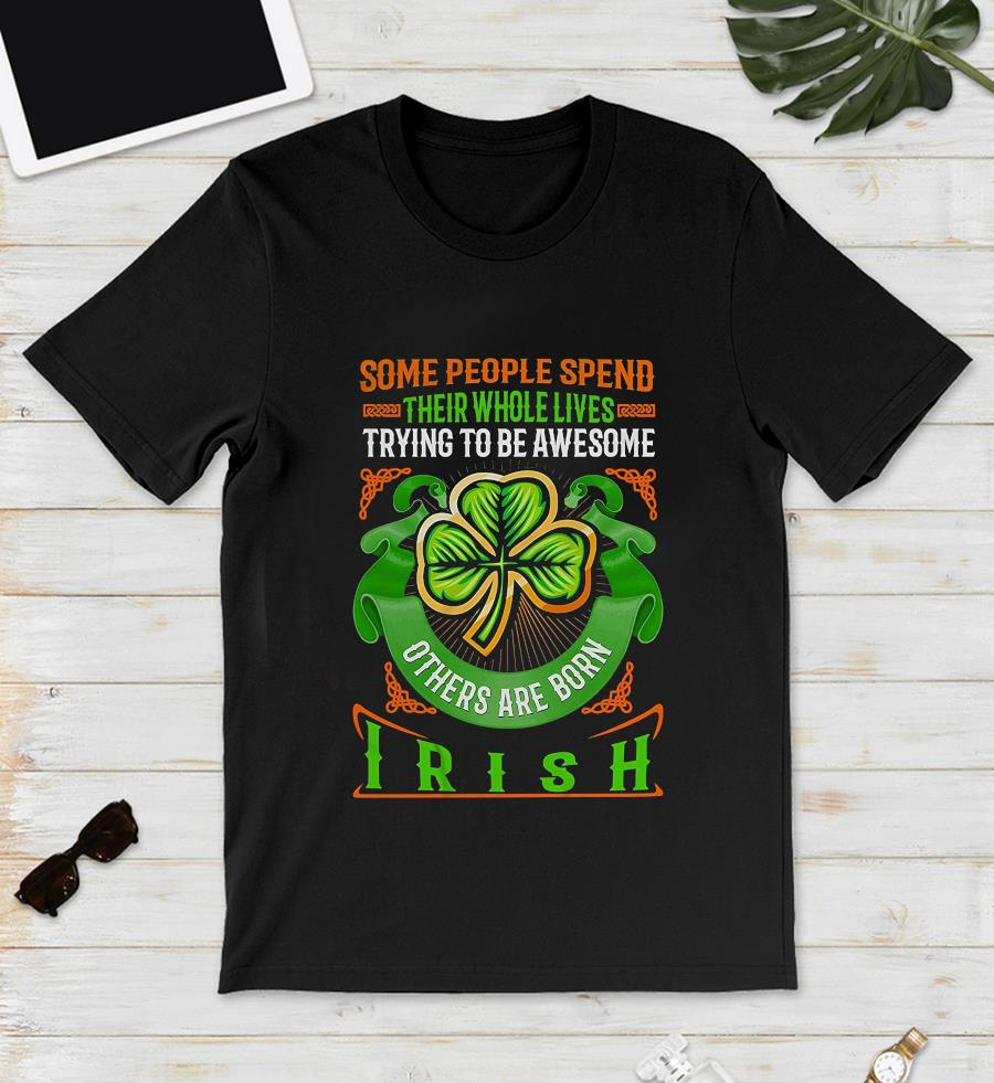 Some people spend their whole lives trying to be awesome others are born Irish t-s unisex